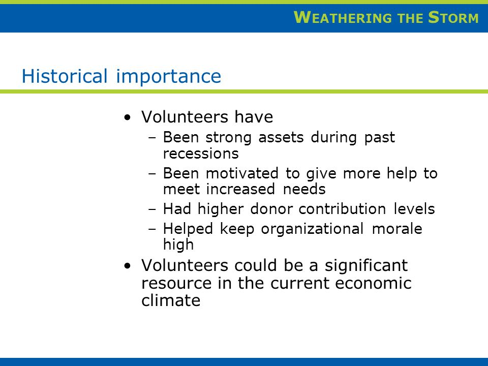 W EATHERING THE S TORM Historical importance Volunteers have –Been strong assets during past recessions –Been motivated to give more help to meet increased needs –Had higher donor contribution levels –Helped keep organizational morale high Volunteers could be a significant resource in the current economic climate