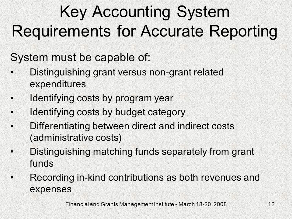Financial and Grants Management Institute - March 18-20, 200812 System must be capable of: Distinguishing grant versus non-grant related expenditures