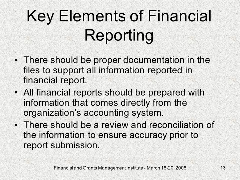 Financial and Grants Management Institute - March 18-20, 200813 Key Elements of Financial Reporting There should be proper documentation in the files to support all information reported in financial report.
