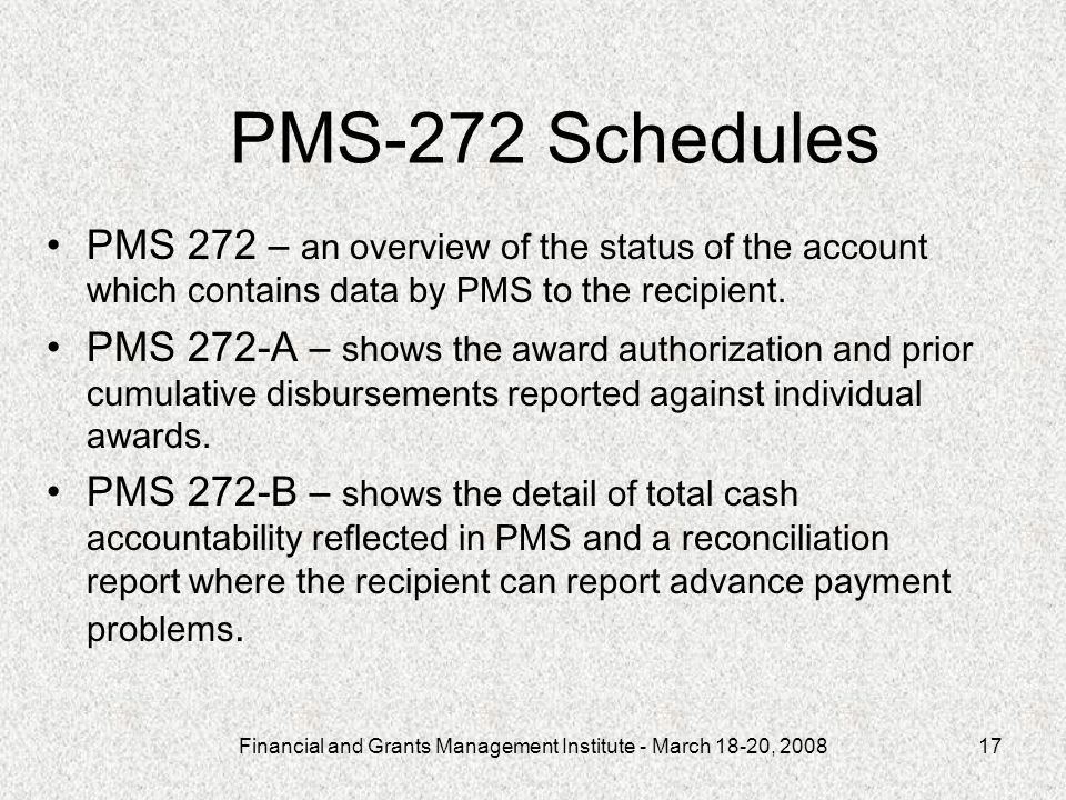 Financial and Grants Management Institute - March 18-20, 200817 PMS-272 Schedules PMS 272 – an overview of the status of the account which contains da