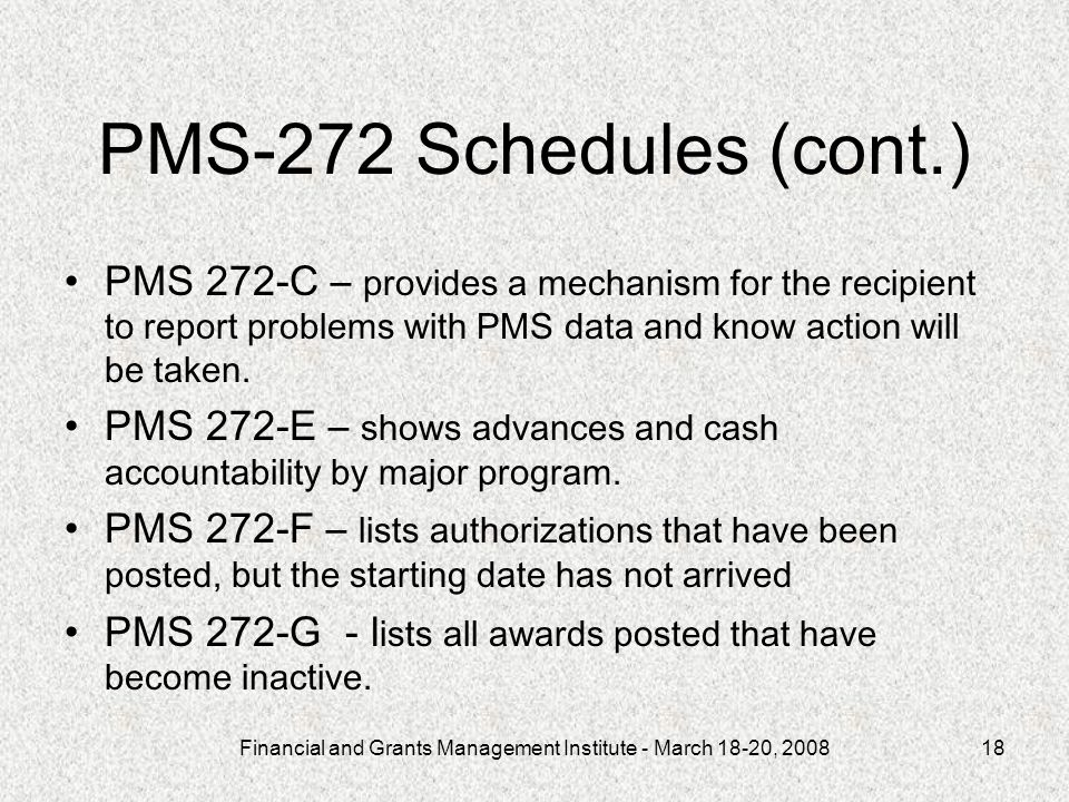 Financial and Grants Management Institute - March 18-20, 200818 PMS-272 Schedules (cont.) PMS 272-C – provides a mechanism for the recipient to report problems with PMS data and know action will be taken.