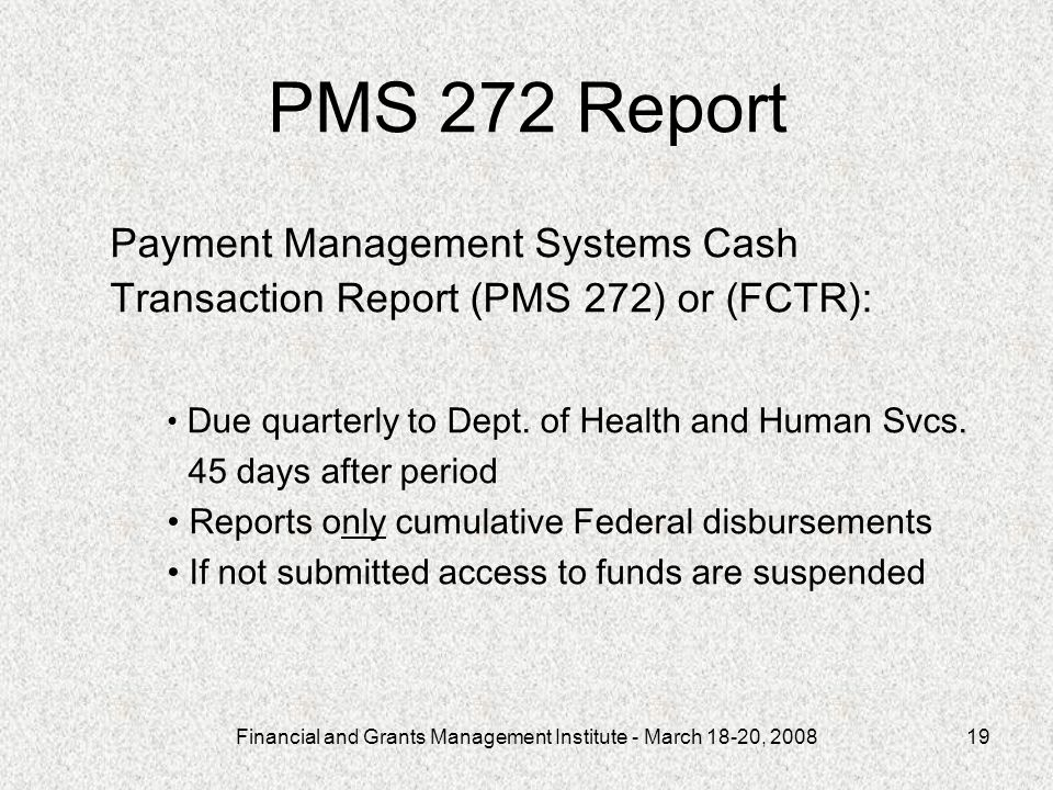 Financial and Grants Management Institute - March 18-20, 200819 PMS 272 Report Payment Management Systems Cash Transaction Report (PMS 272) or (FCTR):