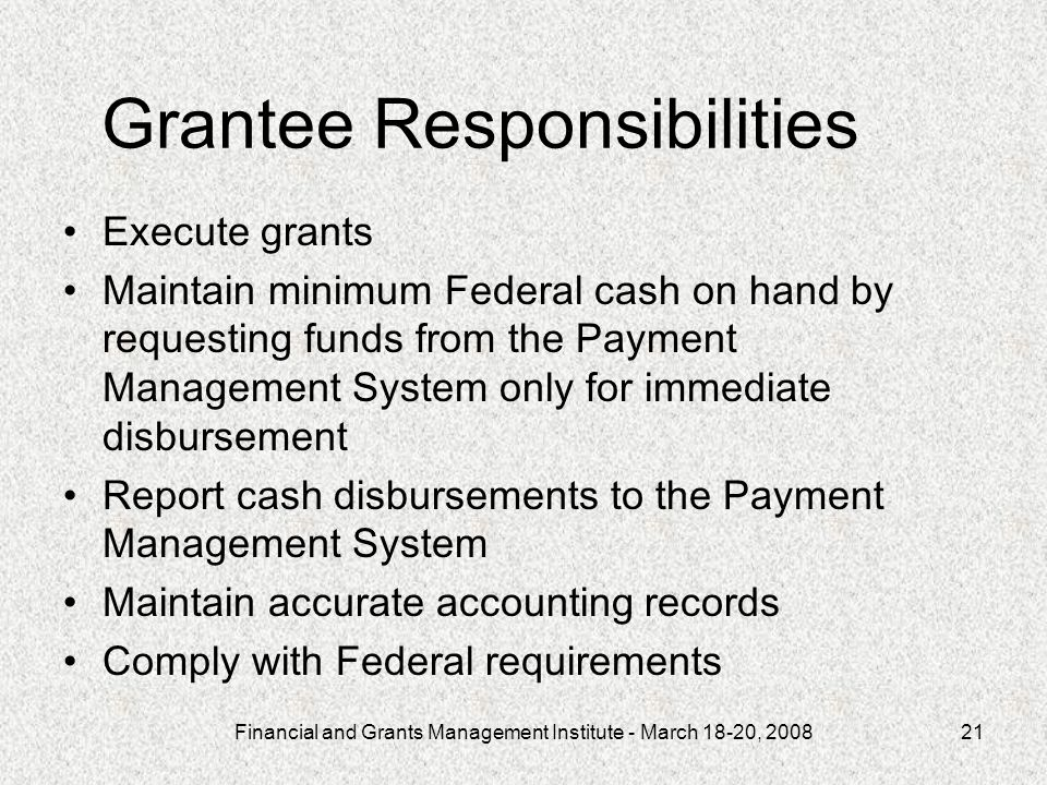Financial and Grants Management Institute - March 18-20, 200821 Grantee Responsibilities Execute grants Maintain minimum Federal cash on hand by requesting funds from the Payment Management System only for immediate disbursement Report cash disbursements to the Payment Management System Maintain accurate accounting records Comply with Federal requirements