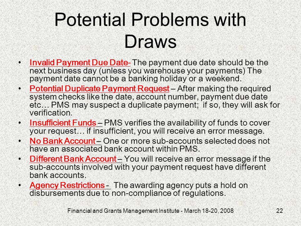 Financial and Grants Management Institute - March 18-20, 200822 Potential Problems with Draws Invalid Payment Due Date- The payment due date should be