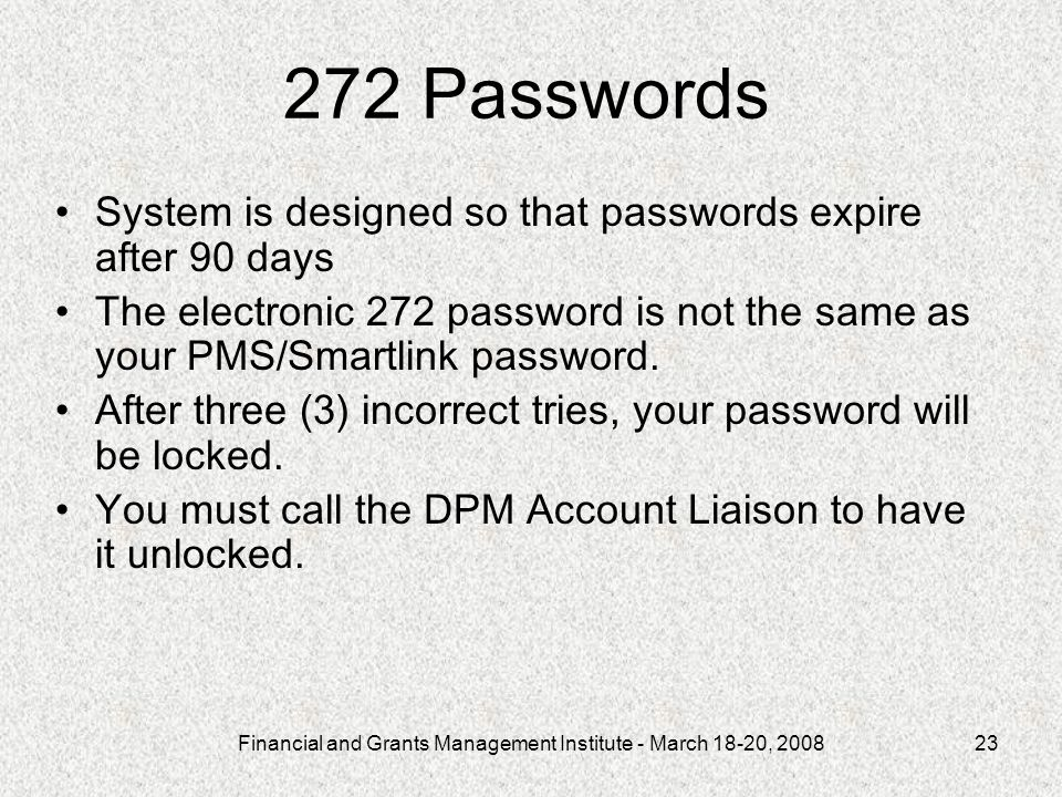 Financial and Grants Management Institute - March 18-20, 200823 272 Passwords System is designed so that passwords expire after 90 days The electronic