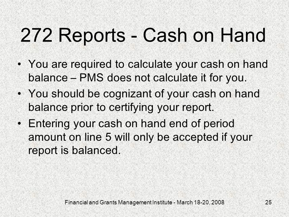 Financial and Grants Management Institute - March 18-20, 200825 272 Reports - Cash on Hand You are required to calculate your cash on hand balance – PMS does not calculate it for you.