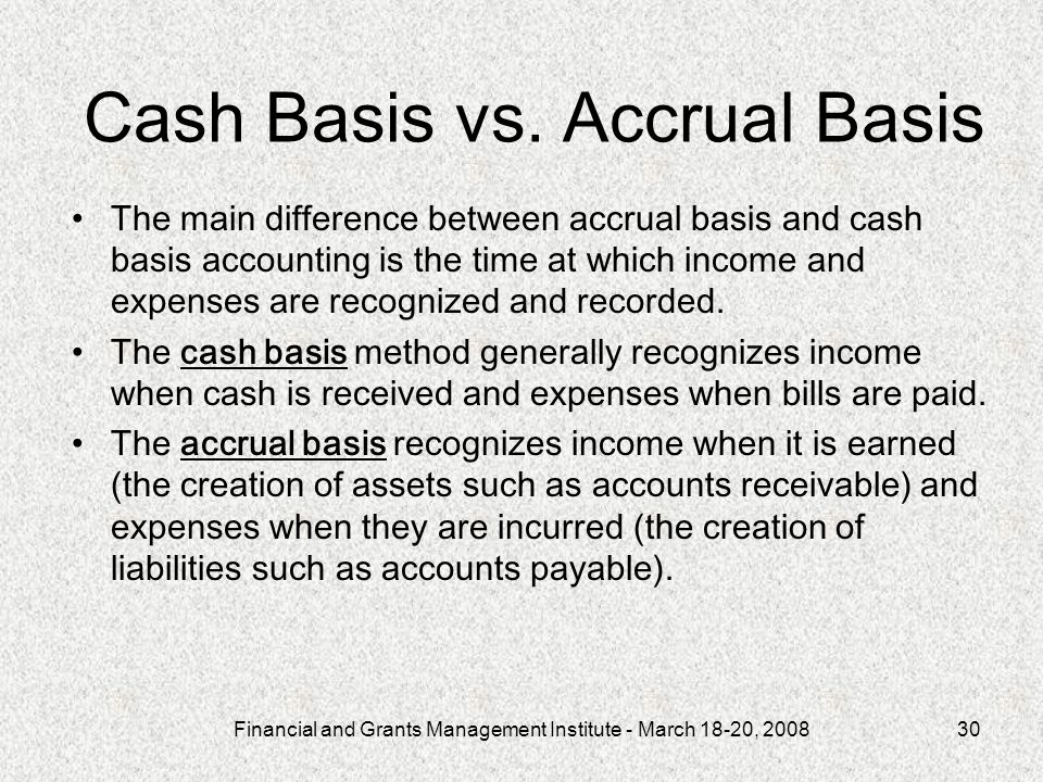 Financial and Grants Management Institute - March 18-20, 200830 Cash Basis vs. Accrual Basis The main difference between accrual basis and cash basis