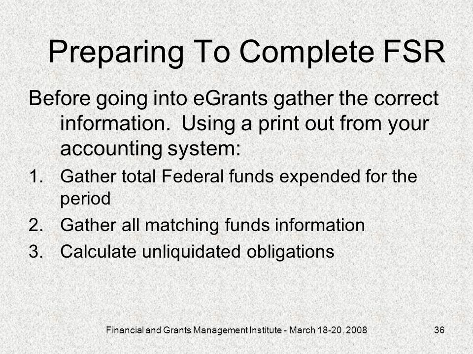 Financial and Grants Management Institute - March 18-20, 200836 Preparing To Complete FSR Before going into eGrants gather the correct information. Us