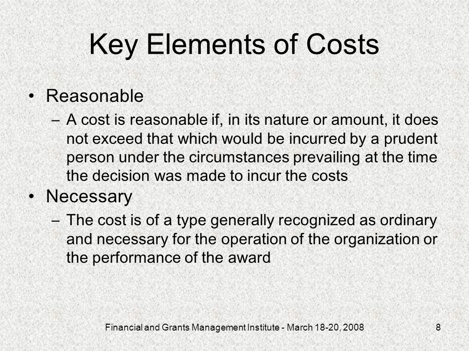 Financial and Grants Management Institute - March 18-20, 20088 Key Elements of Costs Reasonable –A cost is reasonable if, in its nature or amount, it