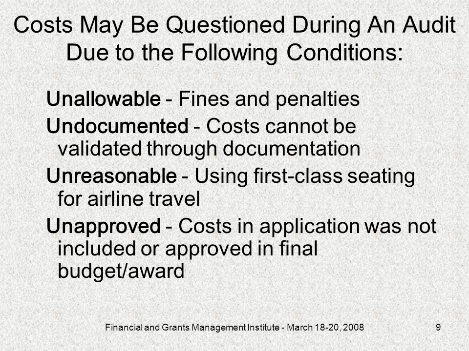 Financial and Grants Management Institute - March 18-20, 20089 Costs May Be Questioned During An Audit Due to the Following Conditions: Unallowable - Fines and penalties Undocumented - Costs cannot be validated through documentation Unreasonable - Using first-class seating for airline travel Unapproved - Costs in application was not included or approved in final budget/award