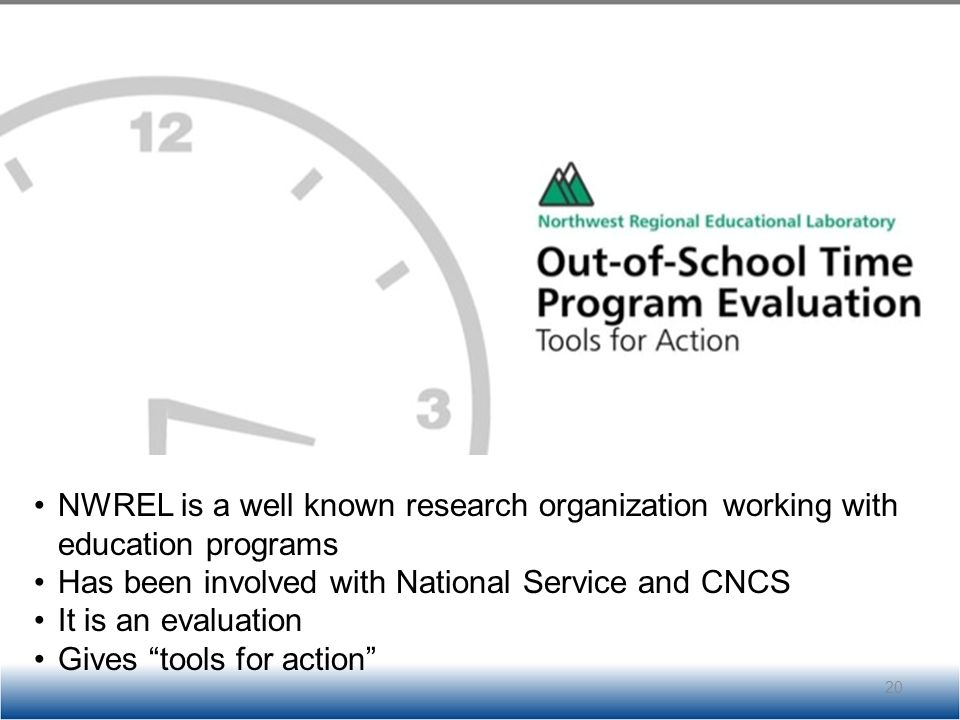 NWREL is a well known research organization working with education programs Has been involved with National Service and CNCS It is an evaluation Gives tools for action 20