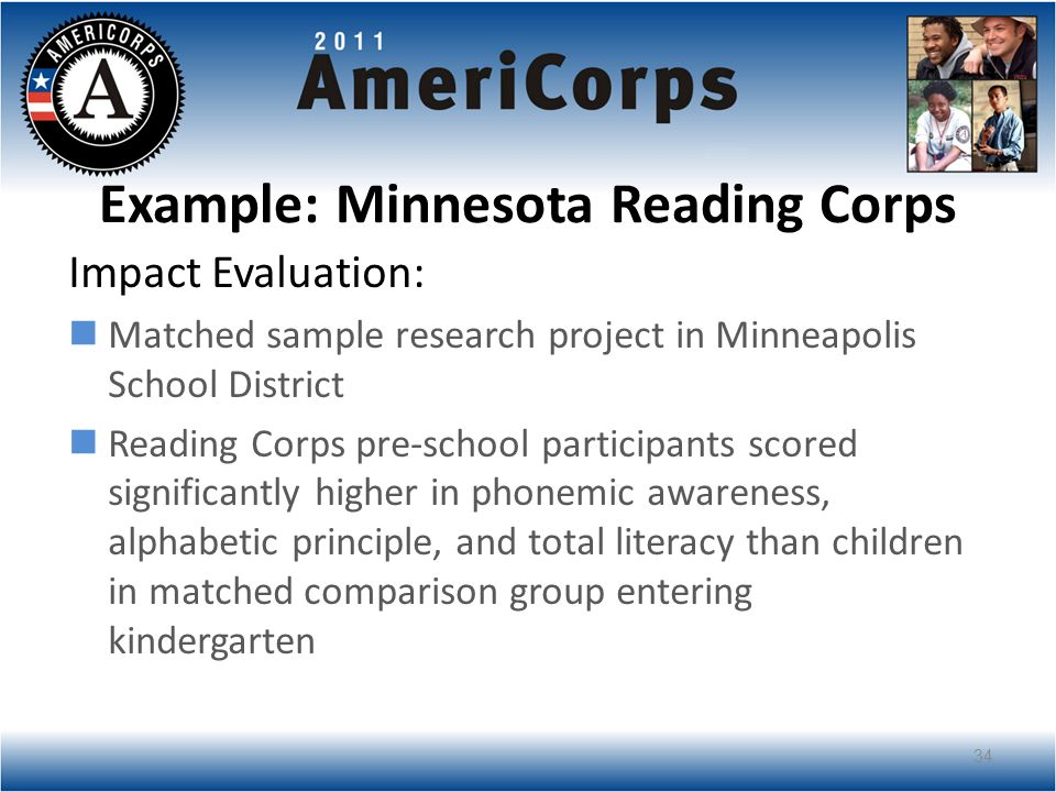 Example: Minnesota Reading Corps Impact Evaluation: Matched sample research project in Minneapolis School District Reading Corps pre-school participants scored significantly higher in phonemic awareness, alphabetic principle, and total literacy than children in matched comparison group entering kindergarten 34
