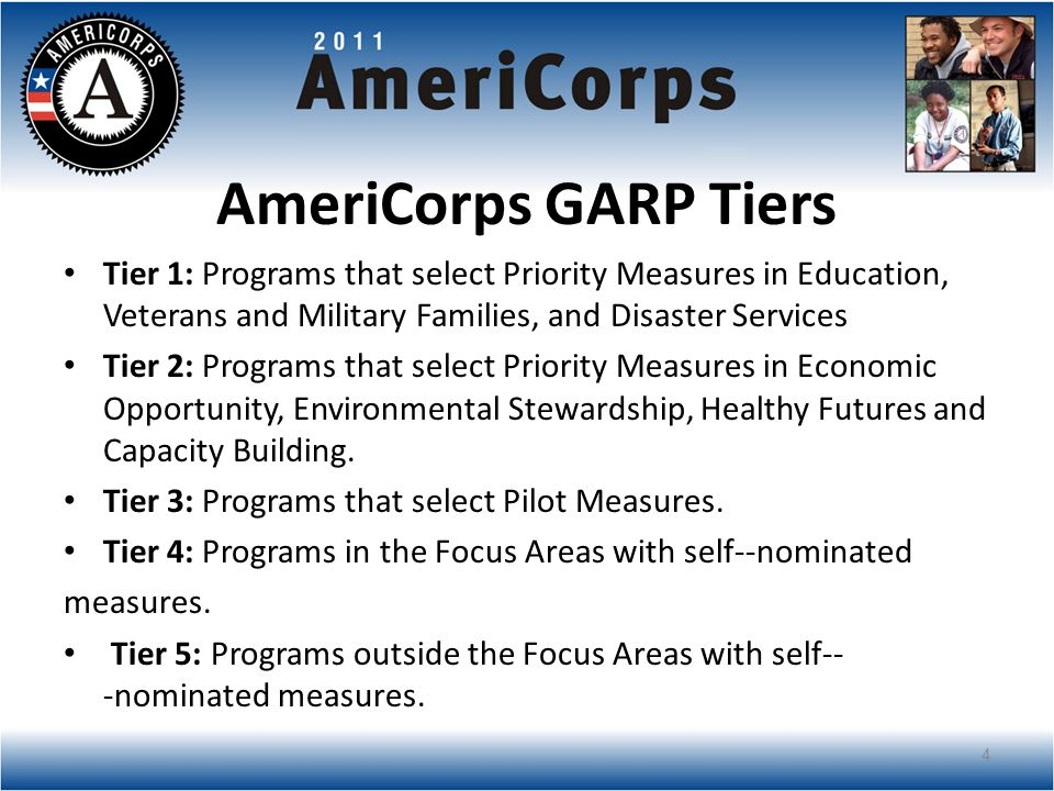 AmeriCorps GARP Tiers Tier 1: Programs that select Priority Measures in Education, Veterans and Military Families, and Disaster Services Tier 2: Programs that select Priority Measures in Economic Opportunity, Environmental Stewardship, Healthy Futures and Capacity Building.