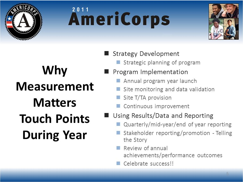 Why Measurement Matters Touch Points During Year Strategy Development Strategic planning of program Program Implementation Annual program year launch Site monitoring and data validation Site T/TA provision Continuous improvement Using Results/Data and Reporting Quarterly/mid-year/end of year reporting Stakeholder reporting/promotion - Telling the Story Review of annual achievements/performance outcomes Celebrate success!.