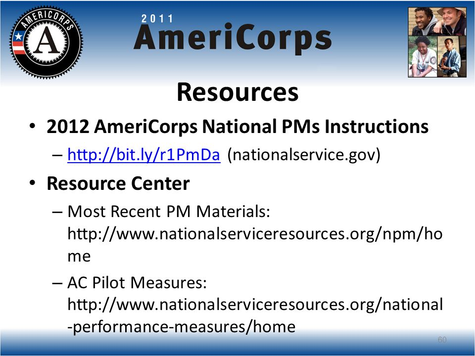 Resources 2012 AmeriCorps National PMs Instructions – http://bit.ly/r1PmDa (nationalservice.gov) http://bit.ly/r1PmDa Resource Center – Most Recent PM Materials: http://www.nationalserviceresources.org/npm/ho me – AC Pilot Measures: http://www.nationalserviceresources.org/national -performance-measures/home 60