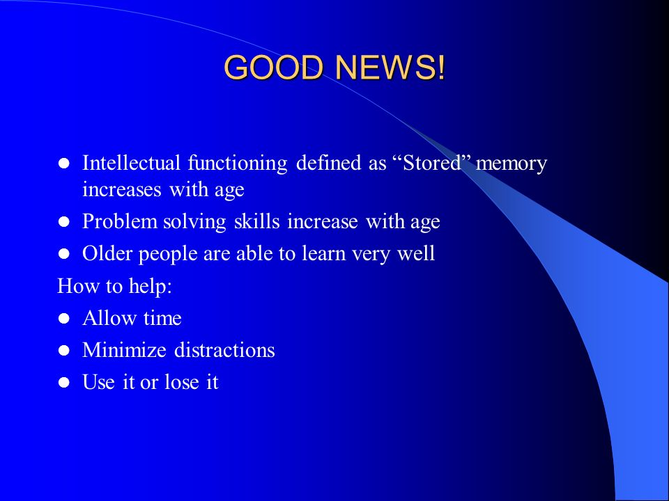 GOOD NEWS! Intellectual functioning defined as Stored memory increases with age Problem solving skills increase with age Older people are able to lear