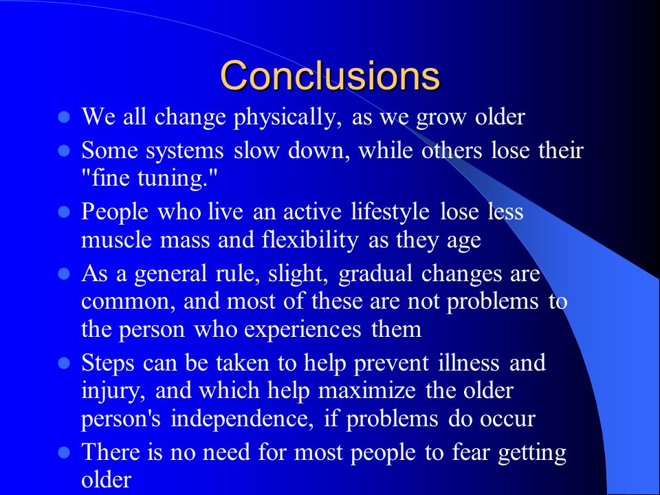 Conclusions We all change physically, as we grow older Some systems slow down, while others lose their