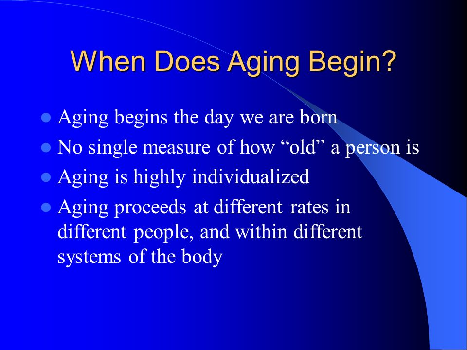 When Does Aging Begin? Aging begins the day we are born No single measure of how old a person is Aging is highly individualized Aging proceeds at diff