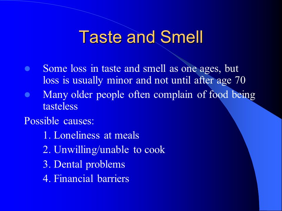 Taste and Smell Some loss in taste and smell as one ages, but loss is usually minor and not until after age 70 Many older people often complain of foo