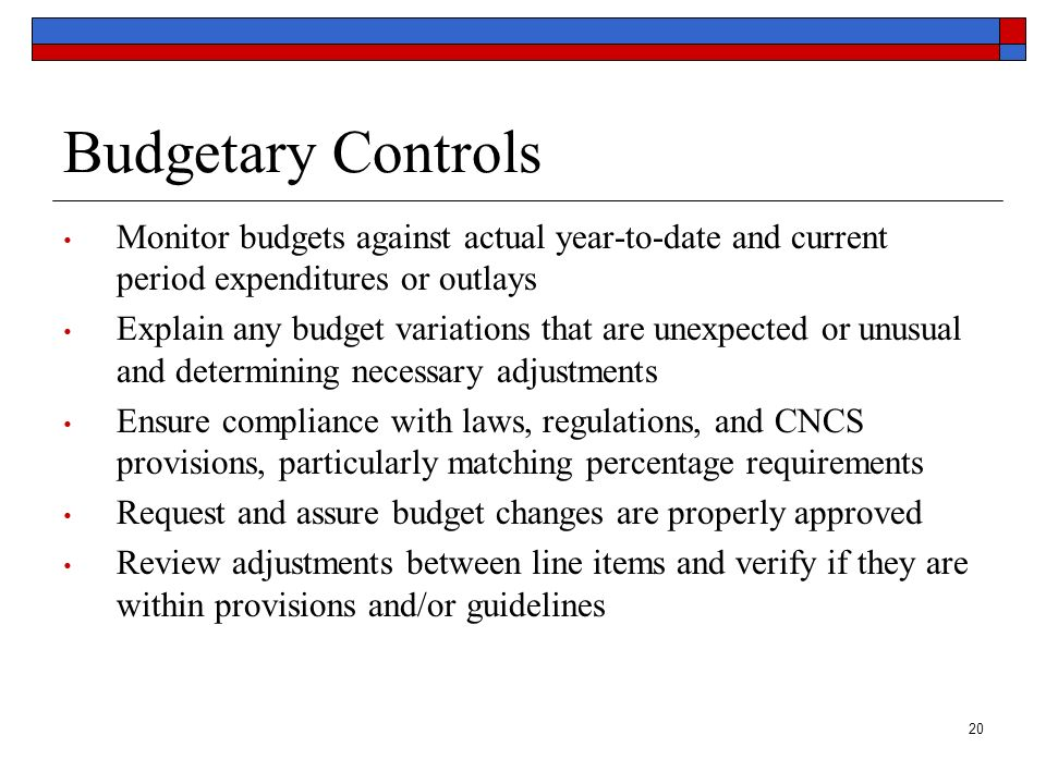 20 Budgetary Controls Monitor budgets against actual year-to-date and current period expenditures or outlays Explain any budget variations that are un