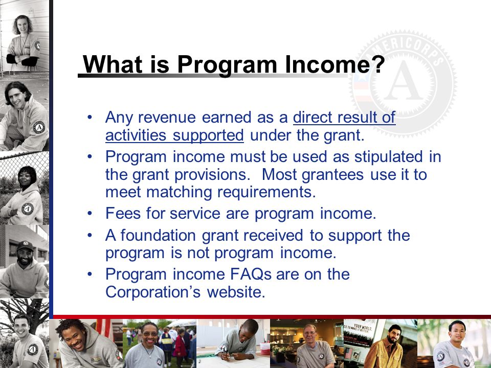 What is Program Income? Any revenue earned as a direct result of activities supported under the grant. Program income must be used as stipulated in th