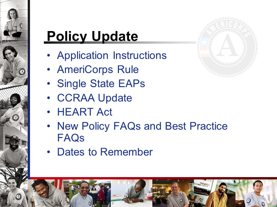 Policy Update Application Instructions AmeriCorps Rule Single State EAPs CCRAA Update HEART Act New Policy FAQs and Best Practice FAQs Dates to Rememb