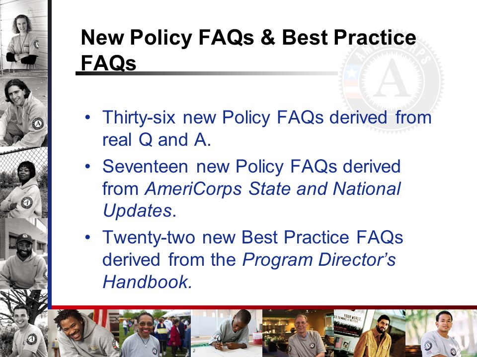 New Policy FAQs & Best Practice FAQs Thirty-six new Policy FAQs derived from real Q and A. Seventeen new Policy FAQs derived from AmeriCorps State and