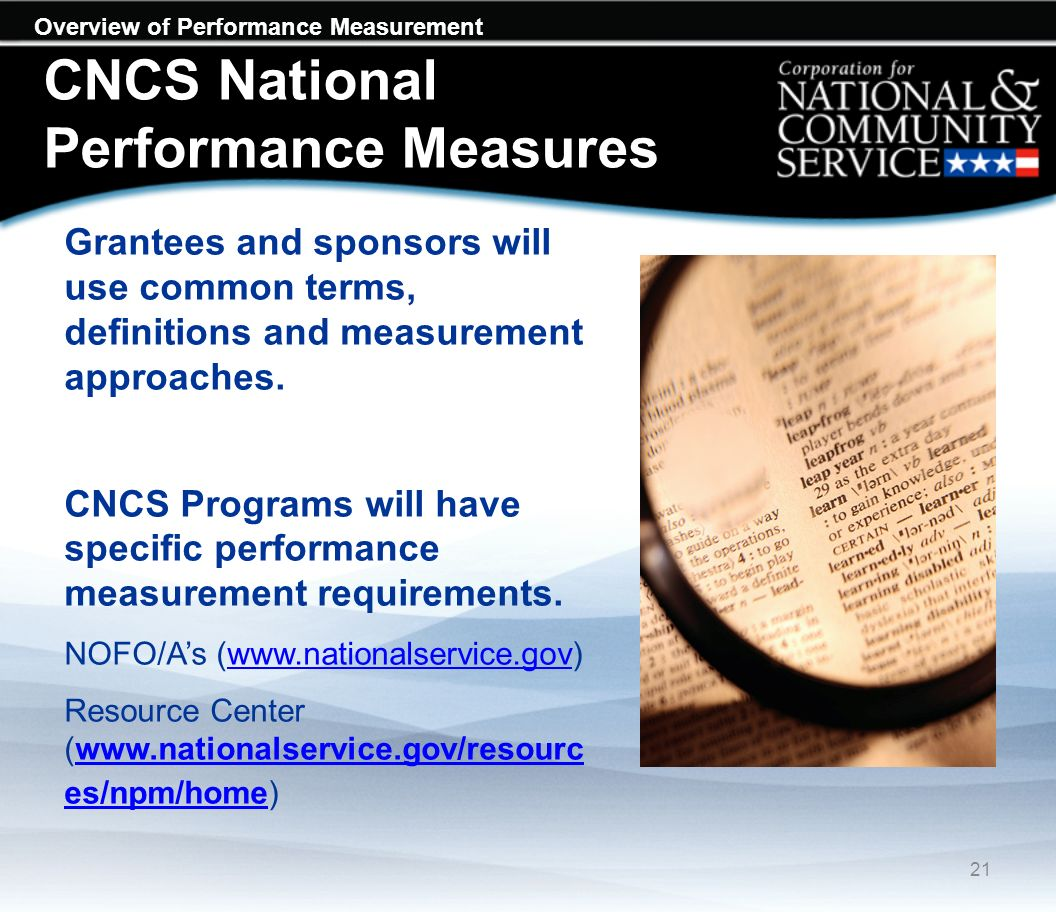 Overview of Performance Measurement CNCS National Performance Measures Grantees and sponsors will use common terms, definitions and measurement approaches.