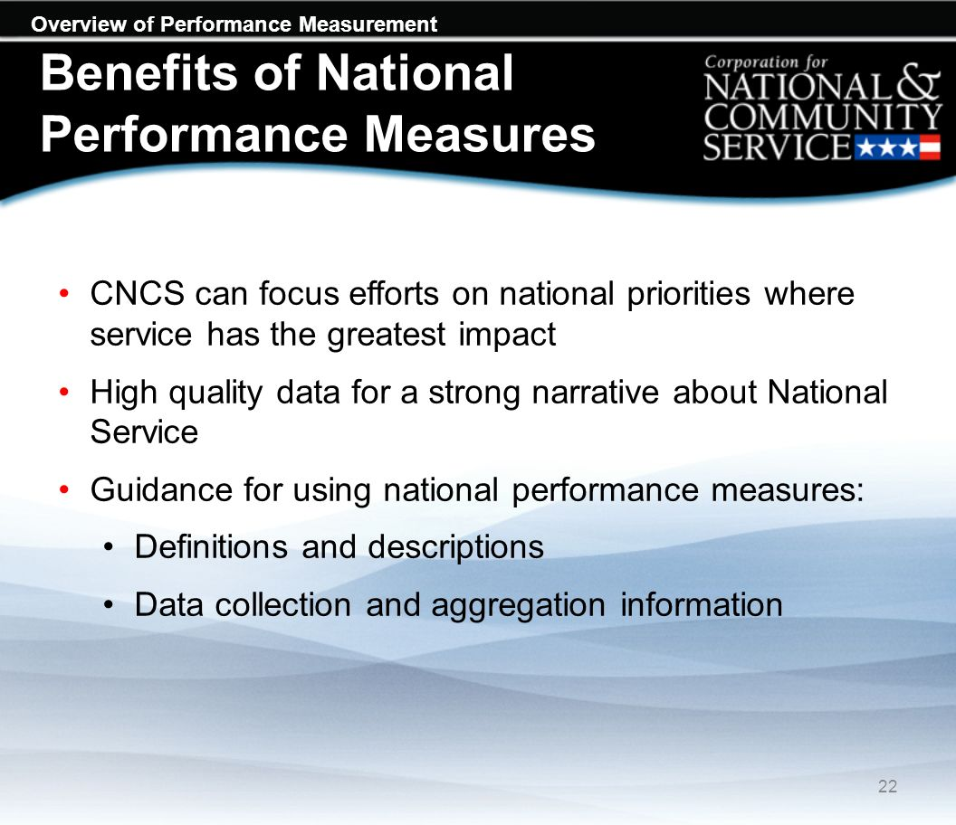 Overview of Performance Measurement Benefits of National Performance Measures CNCS can focus efforts on national priorities where service has the greatest impact High quality data for a strong narrative about National Service Guidance for using national performance measures: Definitions and descriptions Data collection and aggregation information 22