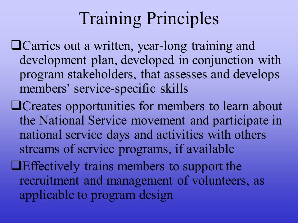 Training Principles Fosters positive attitudes with members regarding the value of lifelong citizenship and service for the common good Provides training to members that raises their competencies around diversity/cultural competency/inclusion Provides year-long training to members around Life After AmeriCorps Provides members with information on agency and communities served