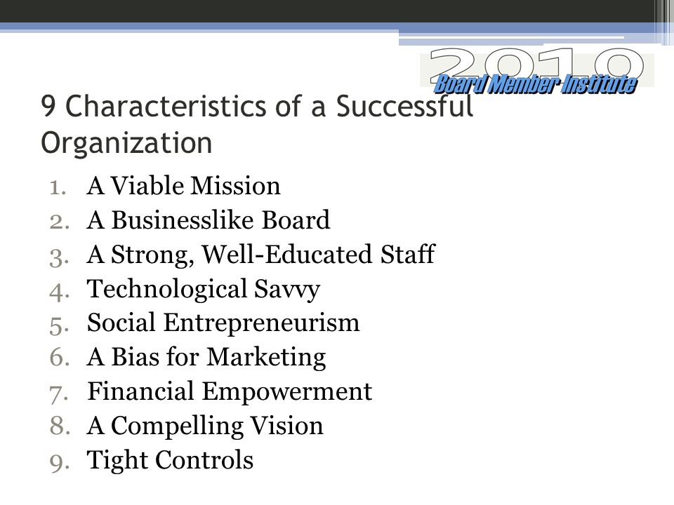 9 Characteristics of a Successful Organization 1.A Viable Mission 2.A Businesslike Board 3.A Strong, Well-Educated Staff 4.Technological Savvy 5.Socia