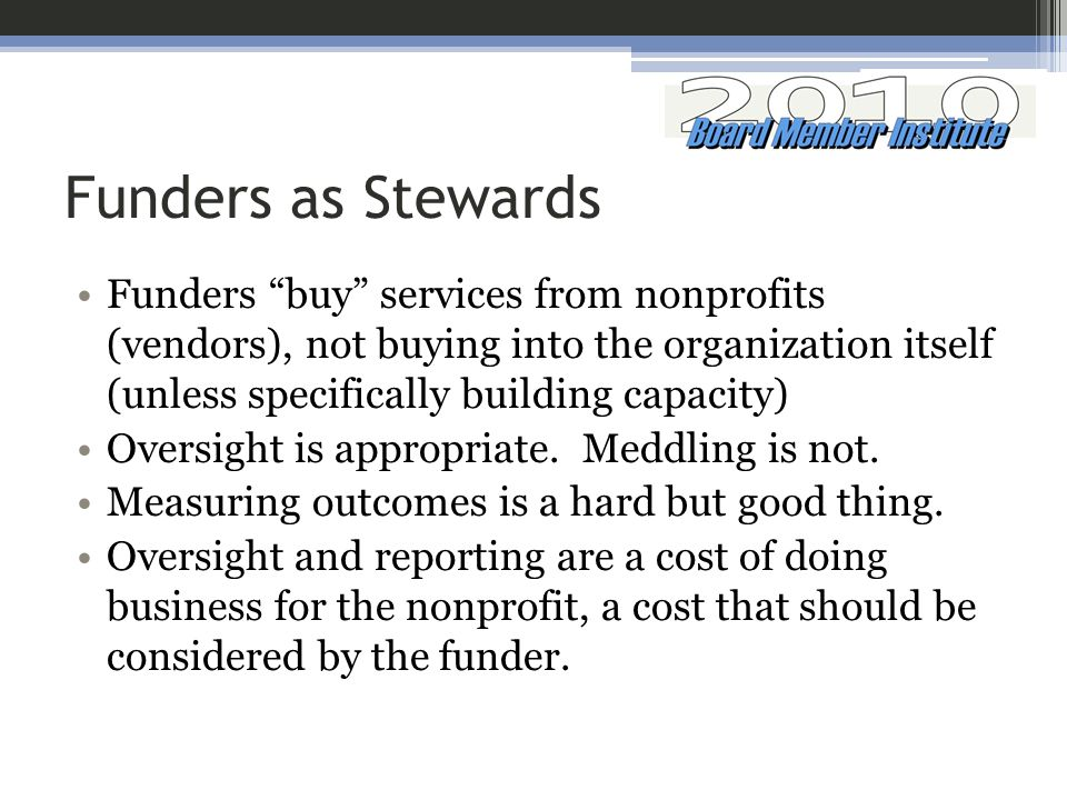 Funders as Stewards Funders buy services from nonprofits (vendors), not buying into the organization itself (unless specifically building capacity) Oversight is appropriate.