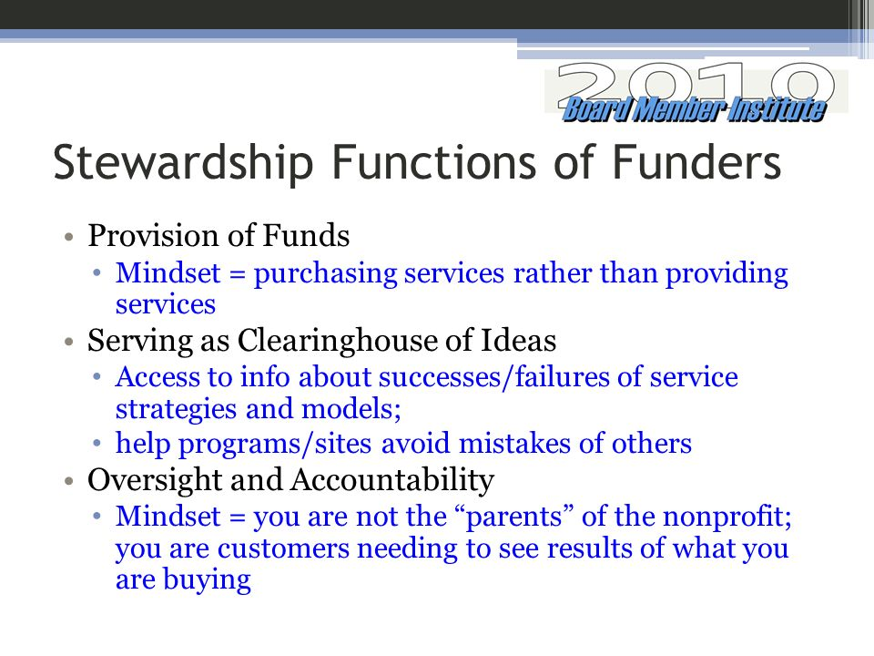 Stewardship Functions of Funders Provision of Funds Mindset = purchasing services rather than providing services Serving as Clearinghouse of Ideas Access to info about successes/failures of service strategies and models; help programs/sites avoid mistakes of others Oversight and Accountability Mindset = you are not the parents of the nonprofit; you are customers needing to see results of what you are buying