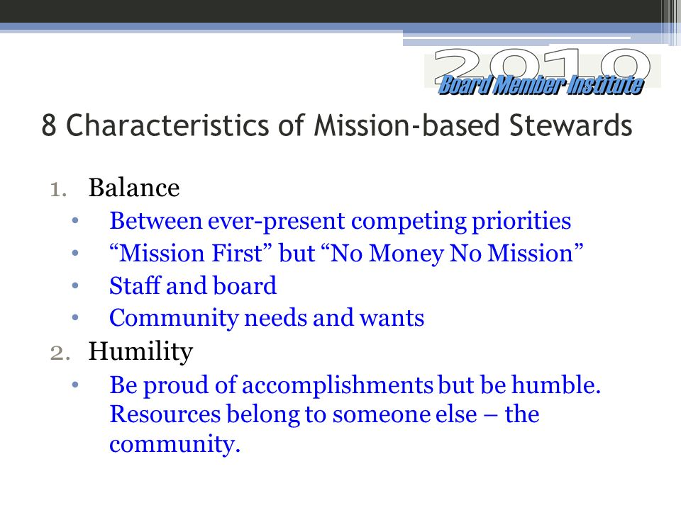 8 Characteristics of Mission-based Stewards 1.Balance Between ever-present competing priorities Mission First but No Money No Mission Staff and board Community needs and wants 2.Humility Be proud of accomplishments but be humble.