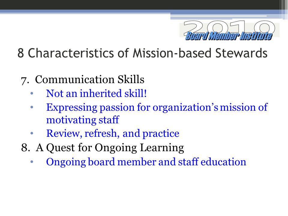 8 Characteristics of Mission-based Stewards 7. Communication Skills Not an inherited skill! Expressing passion for organizations mission of motivating