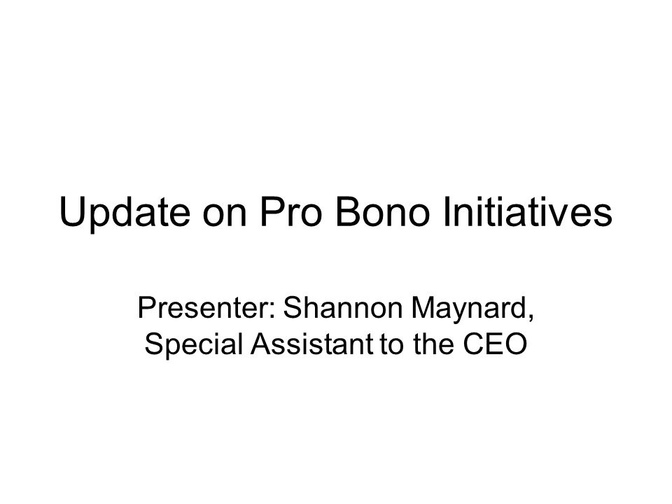 Update on Pro Bono Initiatives Presenter: Shannon Maynard, Special Assistant to the CEO