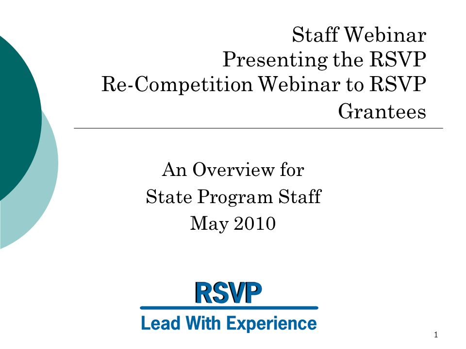 1 Staff Webinar Presenting the RSVP Re-Competition Webinar to RSVP Grantees An Overview for State Program Staff May 2010