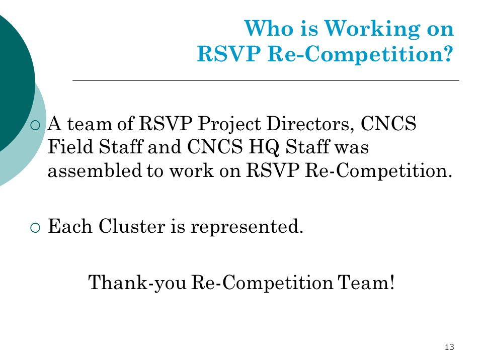 13 Who is Working on RSVP Re-Competition? A team of RSVP Project Directors, CNCS Field Staff and CNCS HQ Staff was assembled to work on RSVP Re-Compet