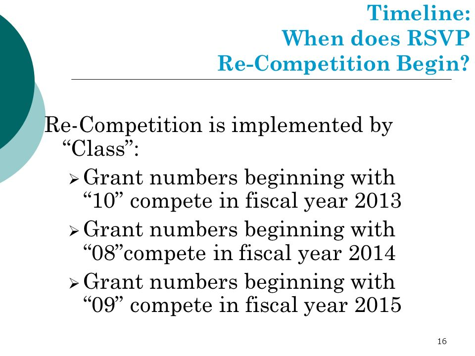 16 Timeline: When does RSVP Re-Competition Begin? Re-Competition is implemented by Class: Grant numbers beginning with 10 compete in fiscal year 2013