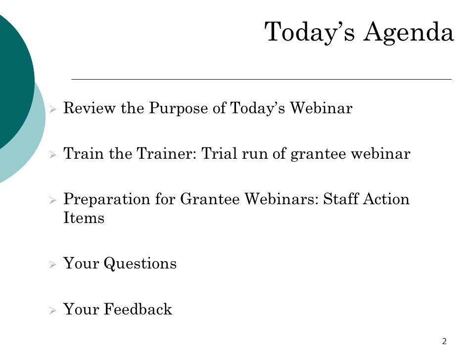 2 Todays Agenda Review the Purpose of Todays Webinar Train the Trainer: Trial run of grantee webinar Preparation for Grantee Webinars: Staff Action It