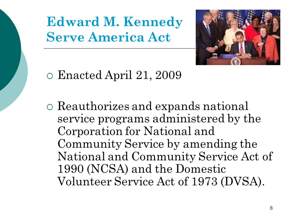 8 Edward M. Kennedy Serve America Act Enacted April 21, 2009 Reauthorizes and expands national service programs administered by the Corporation for Na