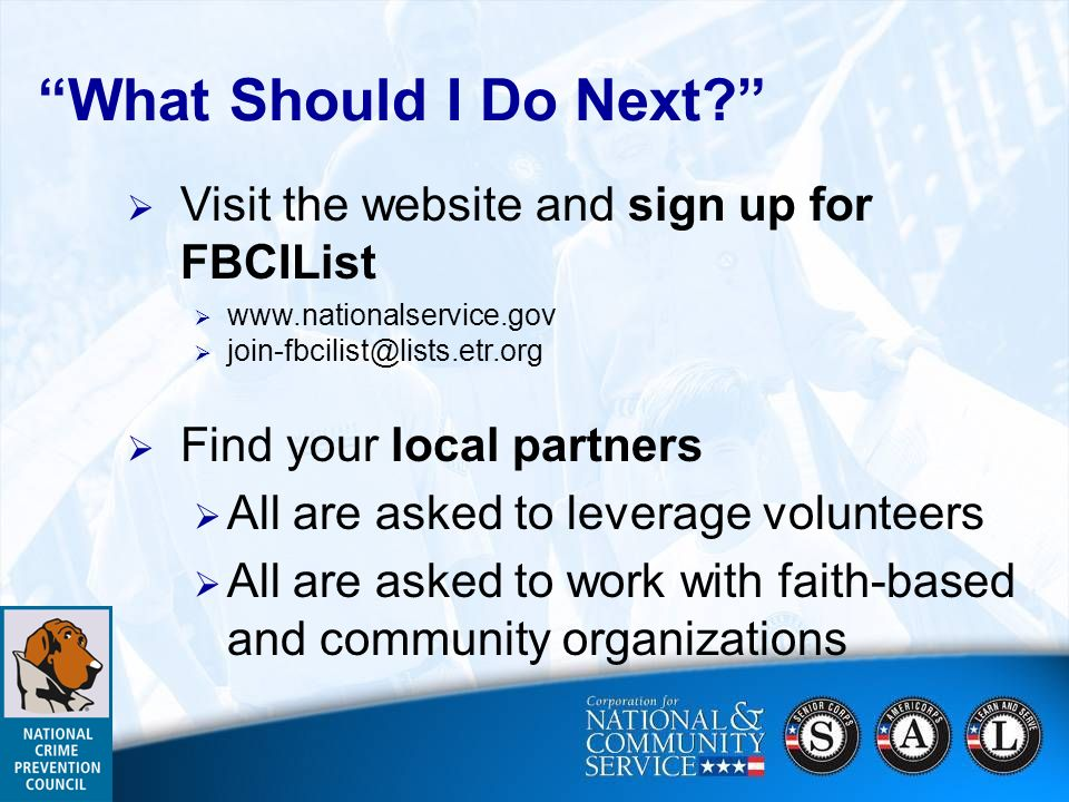 What Should I Do Next? Visit the website and sign up for FBCIList www.nationalservice.gov join-fbcilist@lists.etr.org Find your local partners All are