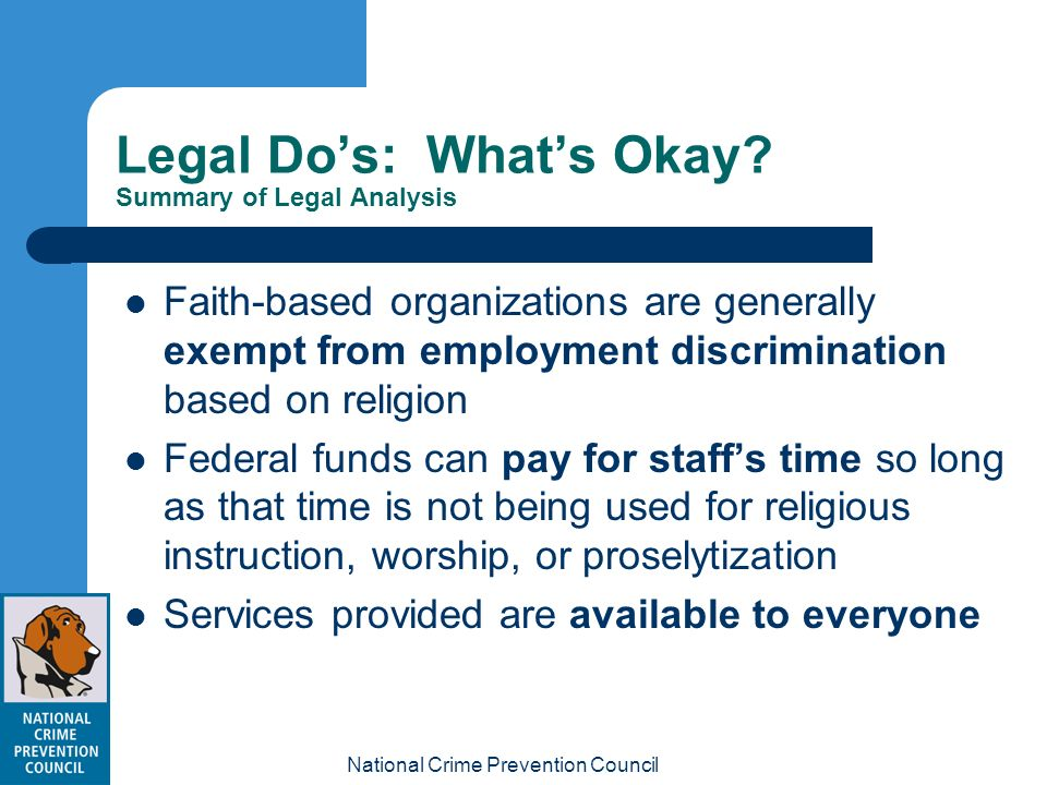 National Crime Prevention Council 7 Legal Dos: Whats Okay? Summary of Legal Analysis Faith-based organizations are generally exempt from employment di