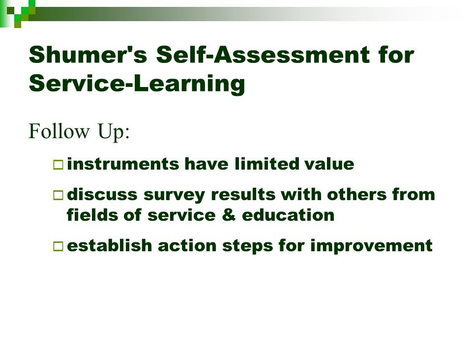 Shumer s Self-Assessment for Service-Learning Follow Up: instruments have limited value discuss survey results with others from fields of service & education establish action steps for improvement