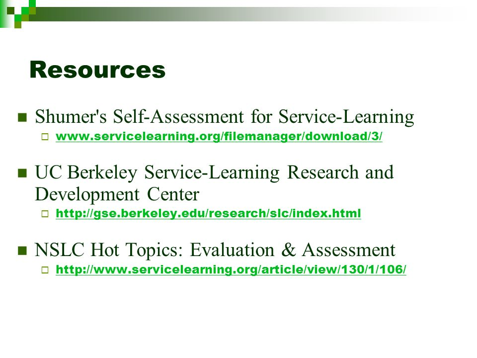Resources Shumer s Self-Assessment for Service-Learning www.servicelearning.org/filemanager/download/3/ UC Berkeley Service-Learning Research and Development Center http://gse.berkeley.edu/research/slc/index.html NSLC Hot Topics: Evaluation & Assessment http://www.servicelearning.org/article/view/130/1/106/