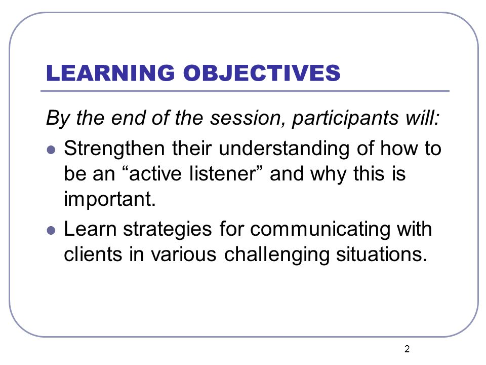 2 LEARNING OBJECTIVES By the end of the session, participants will: Strengthen their understanding of how to be an active listener and why this is important.