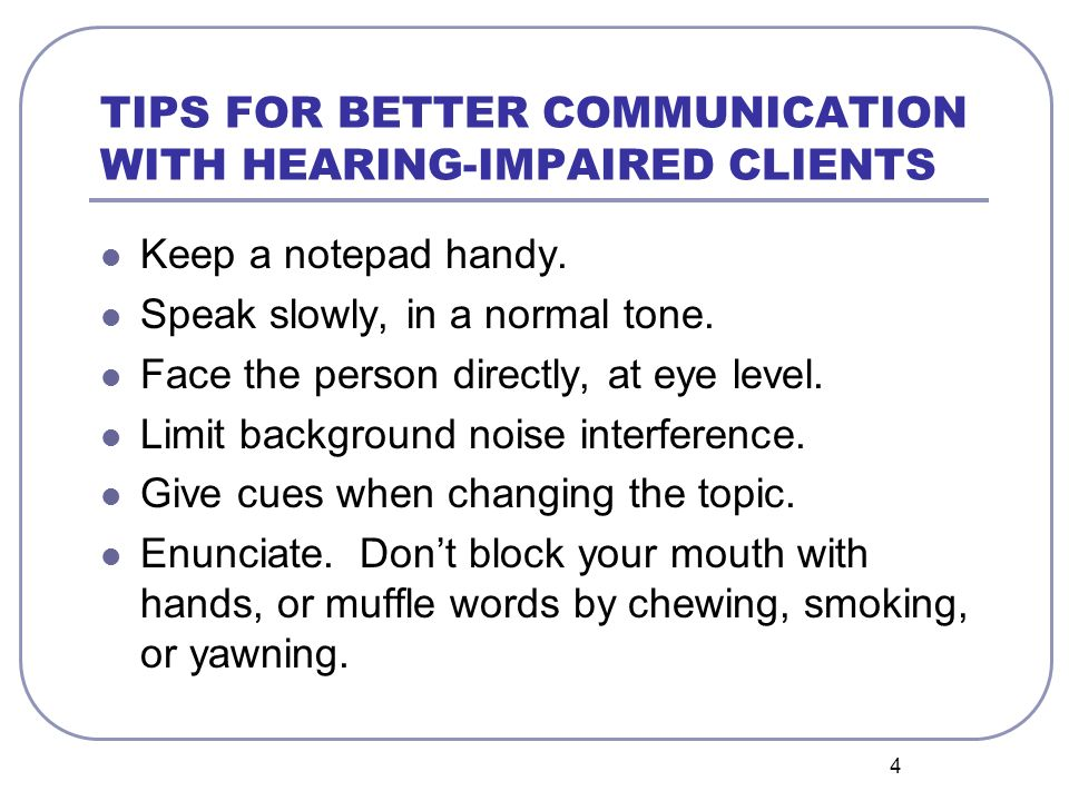 5 TIPS FOR BETTER COMMUNICATION WITH HEARING-IMPAIRED CLIENTS Try paraphrasing instead of repeating.