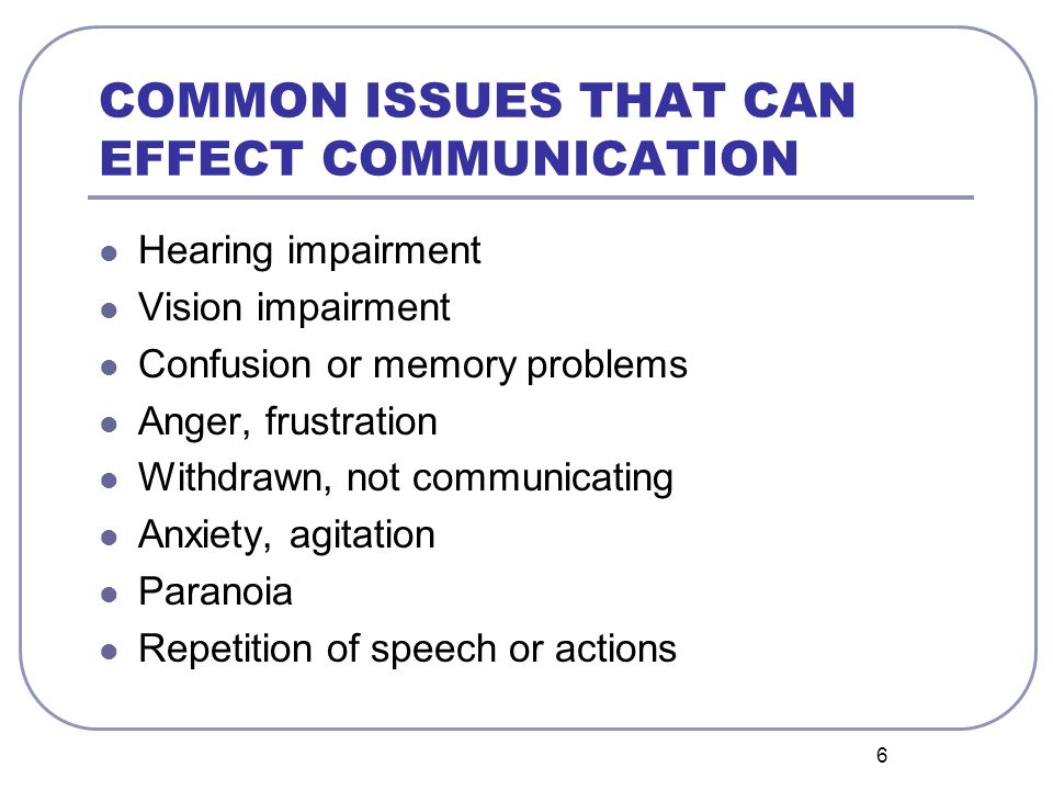 6 COMMON ISSUES THAT CAN EFFECT COMMUNICATION Hearing impairment Vision impairment Confusion or memory problems Anger, frustration Withdrawn, not communicating Anxiety, agitation Paranoia Repetition of speech or actions