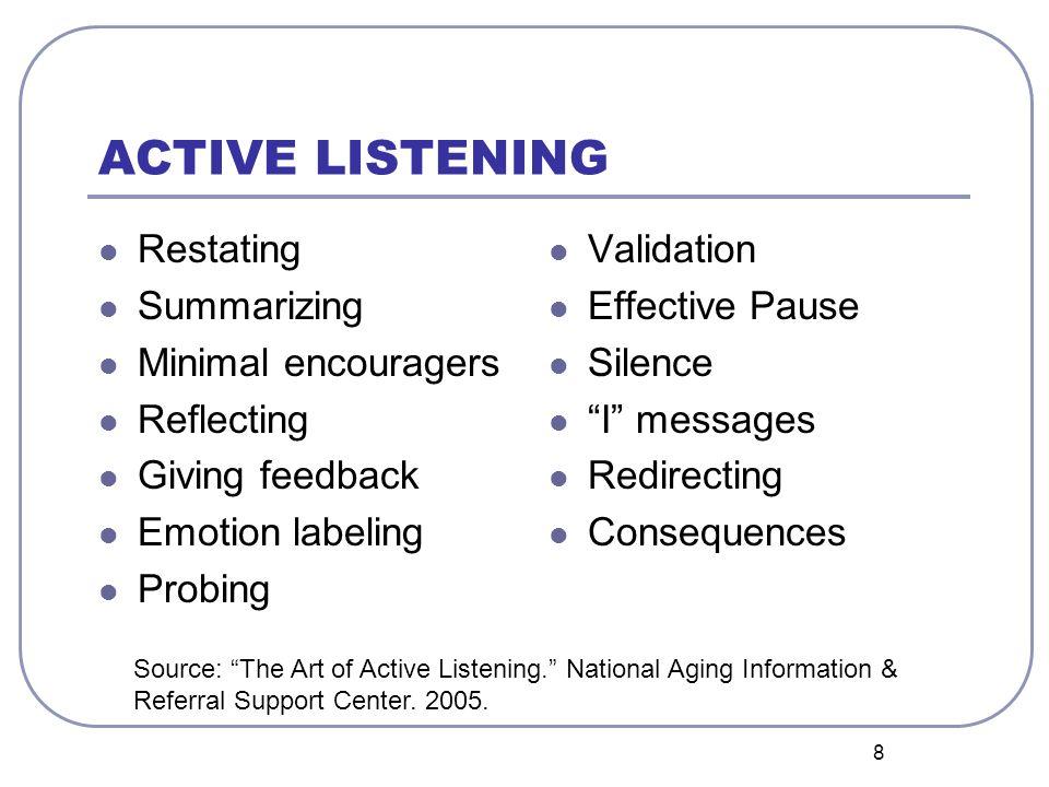 8 ACTIVE LISTENING Restating Summarizing Minimal encouragers Reflecting Giving feedback Emotion labeling Probing Validation Effective Pause Silence I