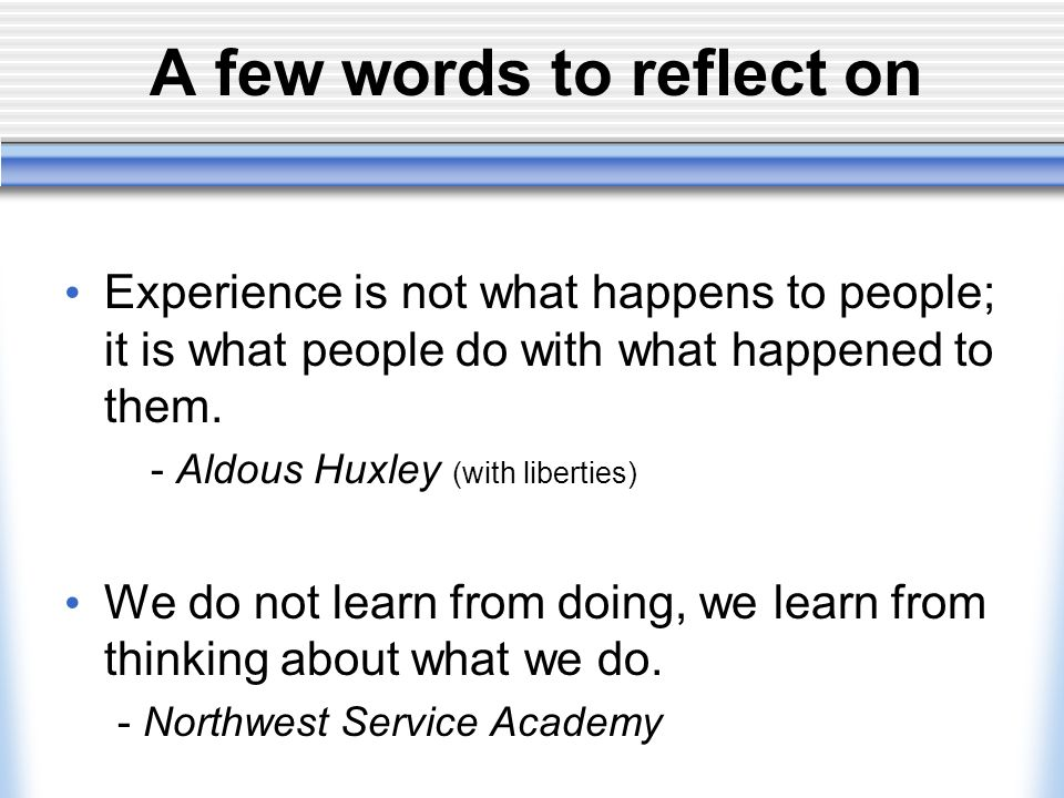 A few words to reflect on Experience is not what happens to people; it is what people do with what happened to them.